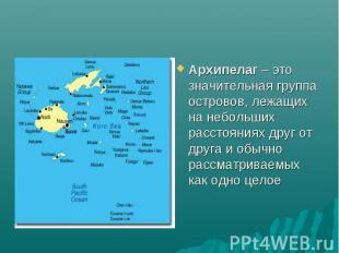 Архипелаг – это значительная группа островов, лежащих на небольших расстояниях д