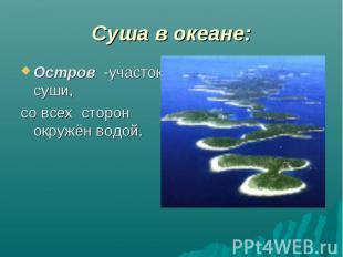 Суша в океане: Остров -участок суши, со всех сторон окружён водой.