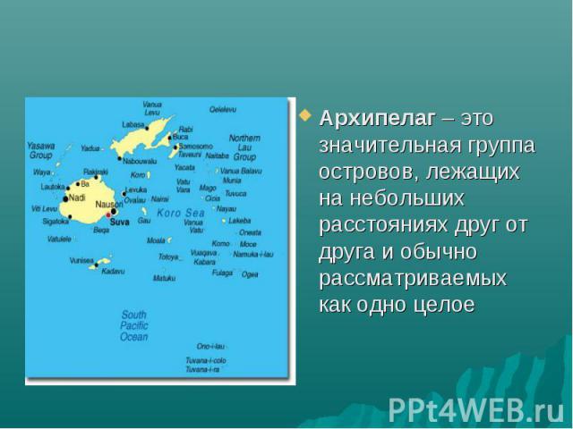 Архипелаг – это значительная группа островов, лежащих на небольших расстояниях друг от друга и обычно рассматриваемых как одно целое