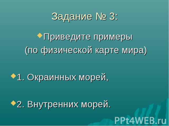 Задание № 3: Приведите примеры (по физической карте мира) 1. Окраинных морей, 2. Внутренних морей.