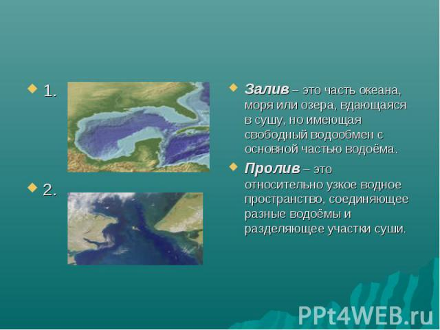 Залив – это часть океана, моря или озера, вдающаяся в сушу, но имеющая свободный водообмен с основной частью водоёма. Пролив – это относительно узкое водное пространство, соединяющее разные водоёмы и разделяющее участки суши.