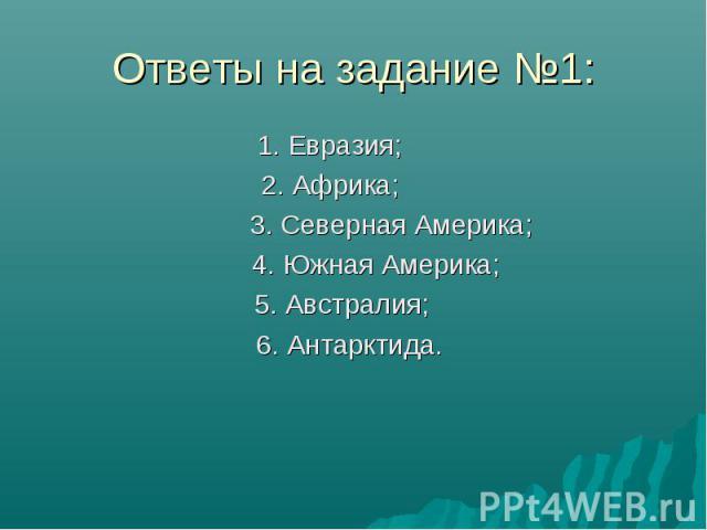 Ответы на задание №1: 1. Евразия; 2. Африка; 3. Северная Америка; 4. Южная Америка; 5. Австралия; 6. Антарктида.