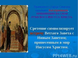 Праведного старца Симеона называют Богоприимцем, ПРИНЯВШИМ НА СВОИ РУКИ БОГА ИИС