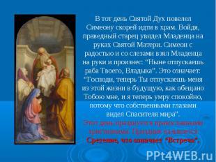 В тот день Святой Дух повелел Симеону скорей идти в храм. Войдя, праведный старе