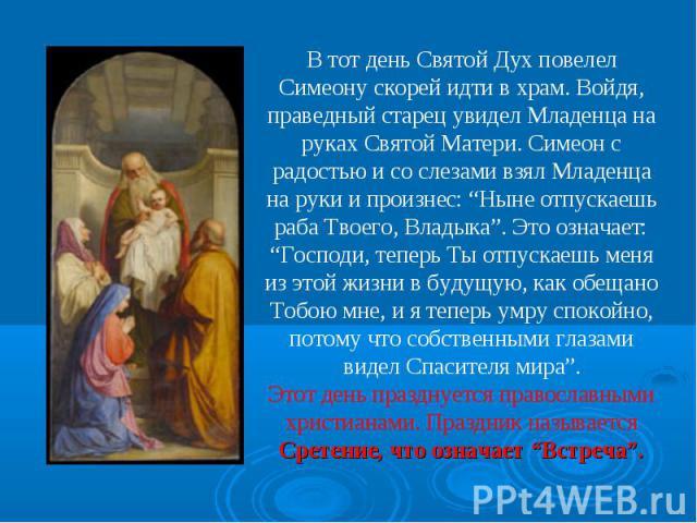 """В тот день Святой Дух повелел Симеону скорей идти в храм. Войдя, праведный старец увидел Младенца на руках Святой Матери. Симеон с радостью и со слезами взял Младенца на руки и произнес: """"Ныне отпускаешь раба Твоего, Владыка"""". Это означает: """"Господи…"""