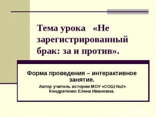 Тема урока «Не зарегистрированный брак: за и против». Форма проведения – интерак