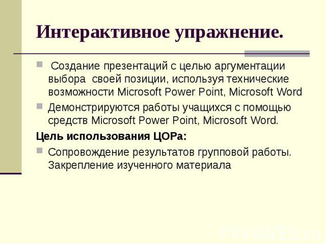 Интерактивное упражнение. Создание презентаций с целью аргументации выбора своей позиции, используя технические возможности Microsoft Power Point, Microsoft Word Демонстрируются работы учащихся с помощью средств Microsoft Power Point, Microsoft Word…