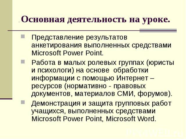 . Основная деятельность на уроке. Представление результатов анкетирования выполненных средствами Microsoft Power Point. Работа в малых ролевых группах (юристы и психологи) на основе обработки информации с помощью Интернет – ресурсов (нормативно - пр…