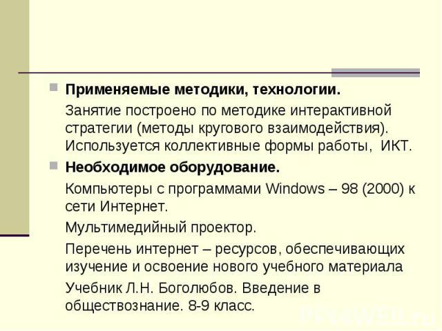 Применяемые методики, технологии. Занятие построено по методике интерактивной стратегии (методы кругового взаимодействия). Используется коллективные формы работы, ИКТ. Необходимое оборудование. Компьютеры с программами Windows – 98 (2000) к сети Инт…