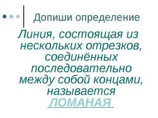 Допиши определение Линия, состоящая из нескольких отрезков, соединённых последов