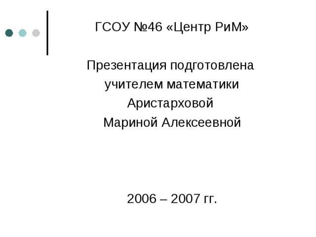 ГСОУ №46 «Центр РиМ» Презентация подготовлена учителем математики Аристарховой Мариной Алексеевной 2006 – 2007 гг.