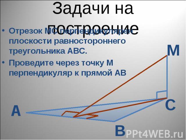 Задачи на построение Отрезок МС перпендикулярен плоскости равностороннего треугольника АВС. Проведите через точку М перпендикуляр к прямой АВ