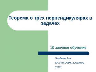 Теорема о трех перпендикулярах в задачах 10 заочное обучение Челбаева В.А. МОУ В