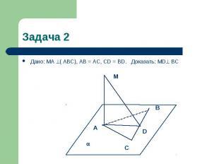 Задача 2 Дано: MA ( АВС), AB = AC, CD = BD. Доказать: MD ВС