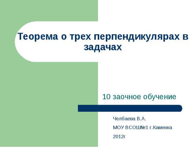 Теорема о трех перпендикулярах в задачах 10 заочное обучение Челбаева В.А. МОУ ВСОШ№1 г.Каменка 2012г