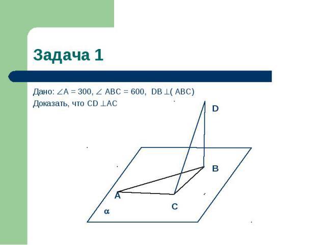 Задача 1 Дано: А = 300, АВС = 600, DВ ( АВС) Доказать, что СD АС