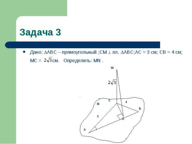 Задача 3 Дано: АВС – прямоугольный ;СМ пл. АВС;АС = 3 см; СВ = 4 см; МС = см. Определить: MN .