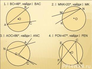 1. ◡ВС=48°, найди ∠ВАС 2. ∠МNК=20°, найди ◡МК 3. ∠АОС=86°, найди ∠АNC 4. ∠FCN=47