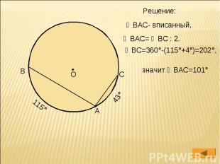 Решение: ∠ВАС- вписанный, ∠ВАС= ◡ВС : 2. ◡ВС=360°-(115°+4°)=202°, значит ∠ВАС=10