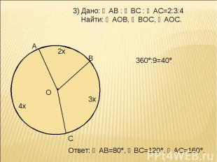 3) Дано: ◡АВ : ◡ВС : ◡АС=2:3:4 Найти: ∠АОВ, ∠ВОС, ∠АОС. 360°:9=40° Ответ: ◡АВ=80