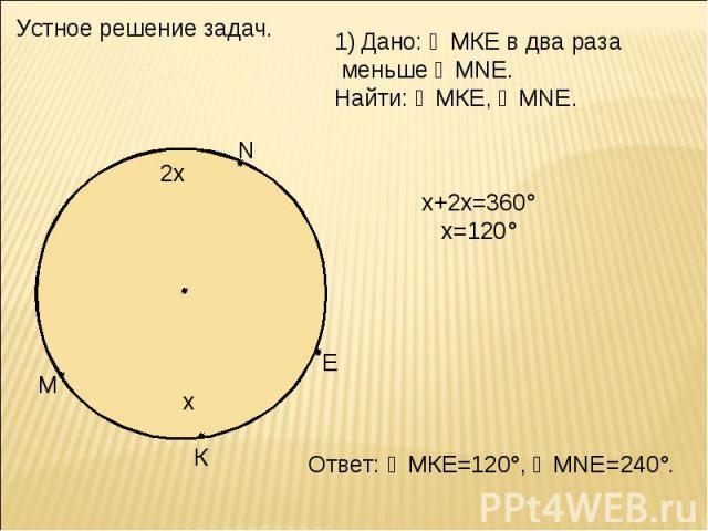 Устное решение задач. Дано: ◡МКЕ в два раза меньше ◡MNE. Найти: ◡МКЕ, ◡MNE. х+2х=360° х=120° Ответ: ◡МКЕ=120°, ◡MNE=240°.