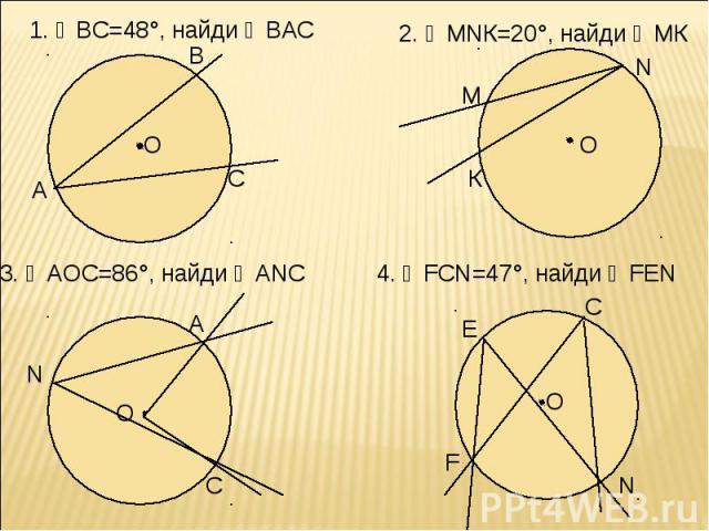 1. ◡ВС=48°, найди ∠ВАС 2. ∠МNК=20°, найди ◡МК 3. ∠АОС=86°, найди ∠АNC 4. ∠FCN=47°, найди ∠FEN