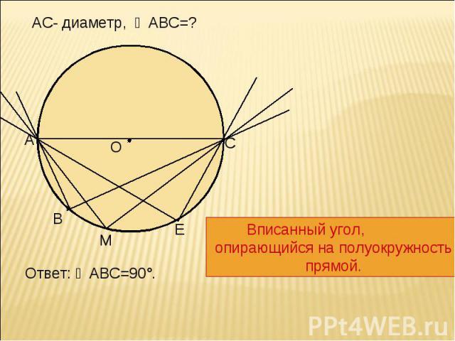 АС- диаметр, ∠АВС=? Вписанный угол, опирающийся на полуокружность прямой.