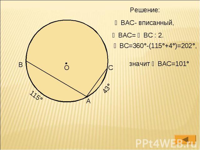 Решение: ∠ВАС- вписанный, ∠ВАС= ◡ВС : 2. ◡ВС=360°-(115°+4°)=202°, значит ∠ВАС=101°