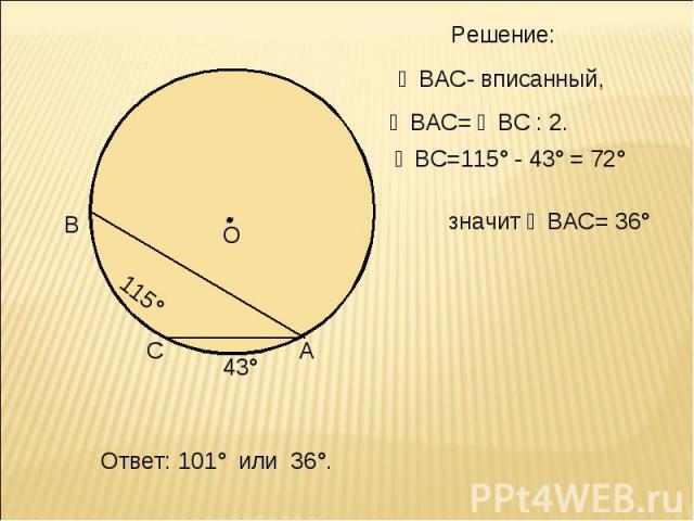 Решение: ∠ВАС- вписанный, ∠ВАС= ◡ВС : 2. ◡ВС=115° - 43° = 72° значит ∠ВАС= 36° Ответ: 101° или 36°.