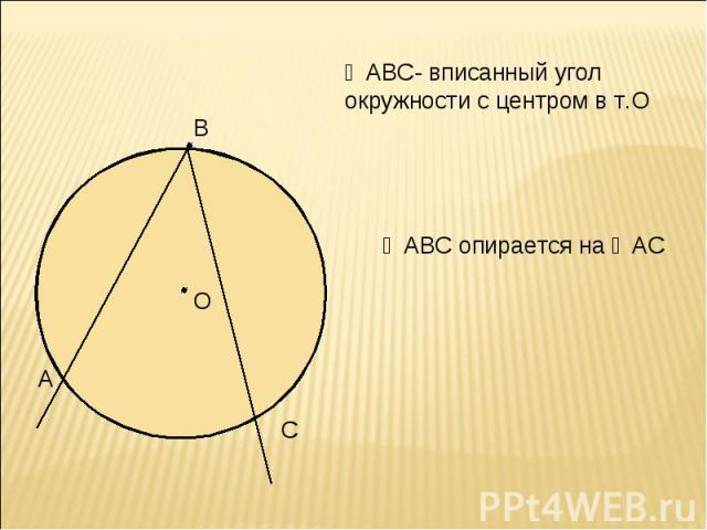 ∠АВС- вписанный угол окружности с центром в т.О ∠АВС опирается на ◡АС