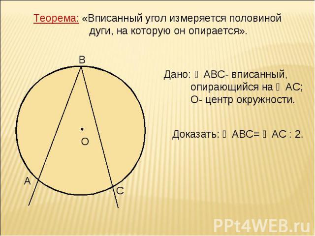 Теорема: «Вписанный угол измеряется половиной дуги, на которую он опирается». Дано: ∠АВС- вписанный, опирающийся на ◡АС; О- центр окружности. Доказать: ∠АВС= ◡АС : 2.