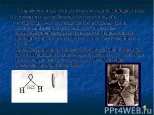 C Аррениус считал, что в растворах находятся свободные ионы ( не учитывал взаимо