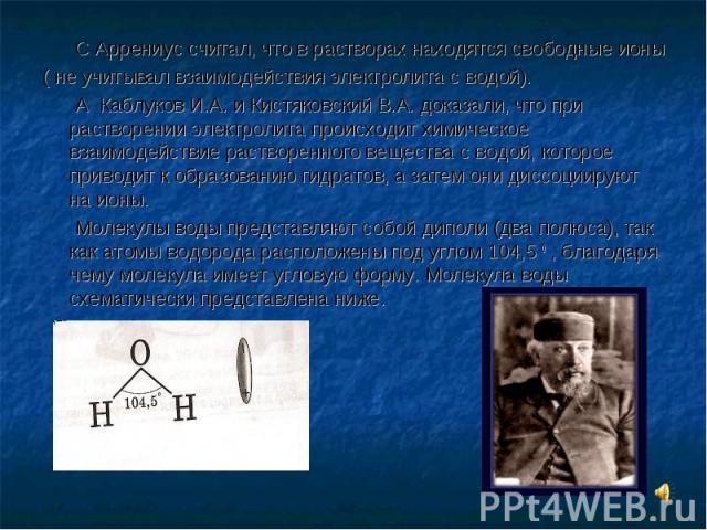 C Аррениус считал, что в растворах находятся свободные ионы ( не учитывал взаимодействия электролита с водой). А Каблуков И.А. и Кистяковский В.А. доказали, что при растворении электролита происходит химическое взаимодействие растворенного вещества …