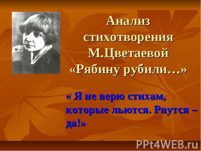 Анализ стихотворения М.Цветаевой «Рябину рубили…» « Я не верю стихам, которые льются. Рвутся – да!»