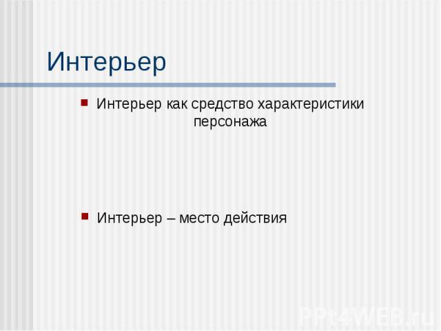 Интерьер Интерьер как средство характеристики персонажа Интерьер – место действия