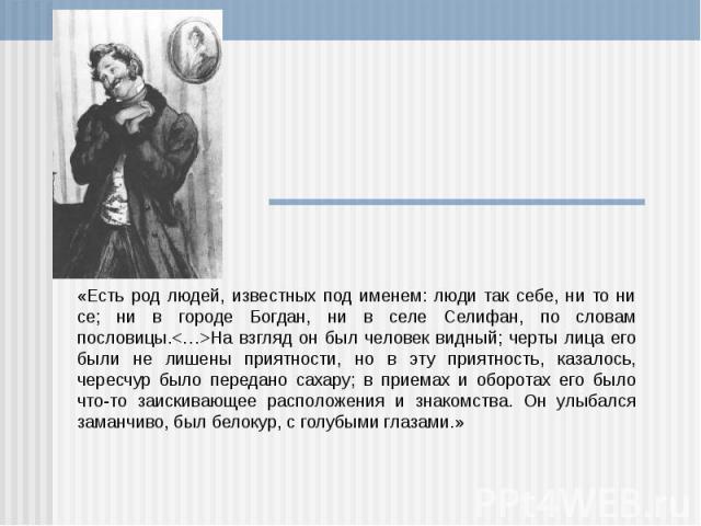 «Есть род людей, известных под именем: люди так себе, ни то ни се; ни в городе Богдан, ни в селе Селифан, по словам пословицы.На взгляд он был человек видный; черты лица его были не лишены приятности, но в эту приятность, казалось, чересчур было пер…