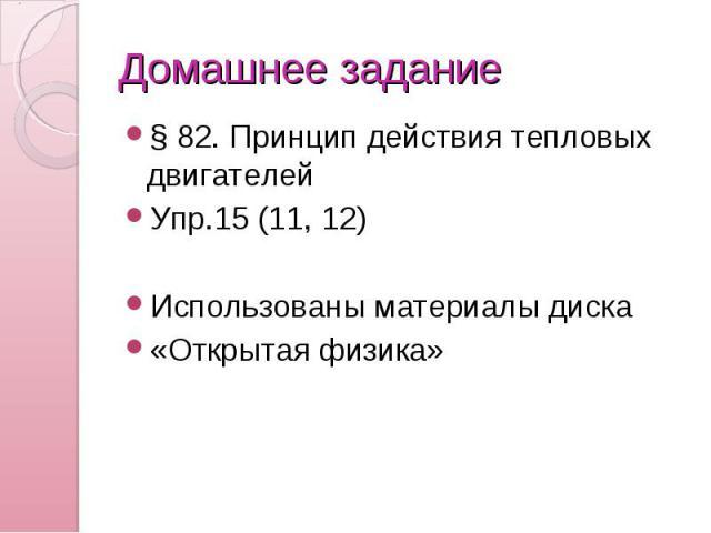 Домашнее задание § 82. Принцип действия тепловых двигателей Упр.15 (11, 12) Использованы материалы диска «Открытая физика»