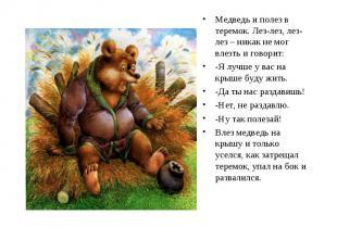 Медведь и полез в теремок. Лез-лез, лез-лез – никак не мог влезть и говорит: -Я