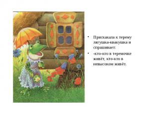 Прискакала к терему лягушка-квакушка и спрашивает: -кто-кто в теремочке живёт, к