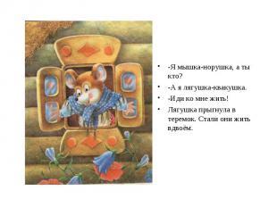 -Я мышка-норушка, а ты кто? -А я лягушка-квакушка. -Иди ко мне жить! Лягушка пры
