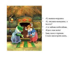 -Я, мышка-норушка. -Я, лягушка-квакушка, а ты кто? -А я зайчик-побегайчик. -Иди