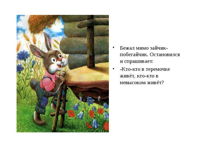 Бежал мимо зайчик-побегайчик. Остановился и спрашивает: -Кто-кто в теремочке живёт, кто-кто в невысоком живёт?