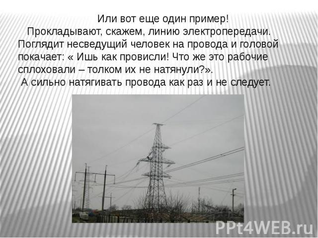 Или вот еще один пример! Прокладывают, скажем, линию электропередачи. Поглядит несведущий человек на провода и головой покачает: « Ишь как провисли! Что же это рабочие сплоховали – толком их не натянули?». А сильно натягивать провода как раз и не следует.