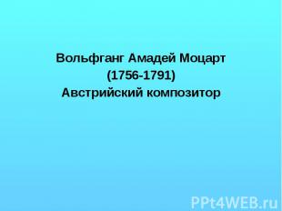 Вольфганг Амадей Моцарт (1756-1791) Австрийский композитор