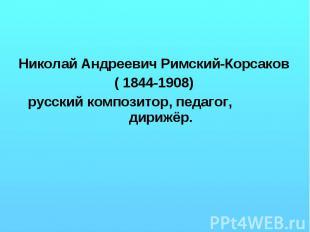 Николай Андреевич Римский-Корсаков ( 1844-1908) русский композитор, педагог, дир