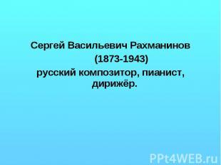 Сергей Васильевич Рахманинов (1873-1943) русский композитор, пианист, дирижёр.