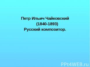 Петр Ильич Чайковский (1840-1893) Русский композитор.