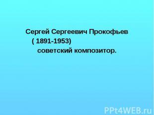 Сергей Сергеевич Прокофьев ( 1891-1953) советский композитор.