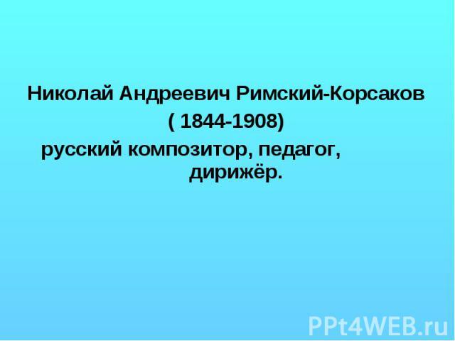 Николай Андреевич Римский-Корсаков ( 1844-1908) русский композитор, педагог, дирижёр.