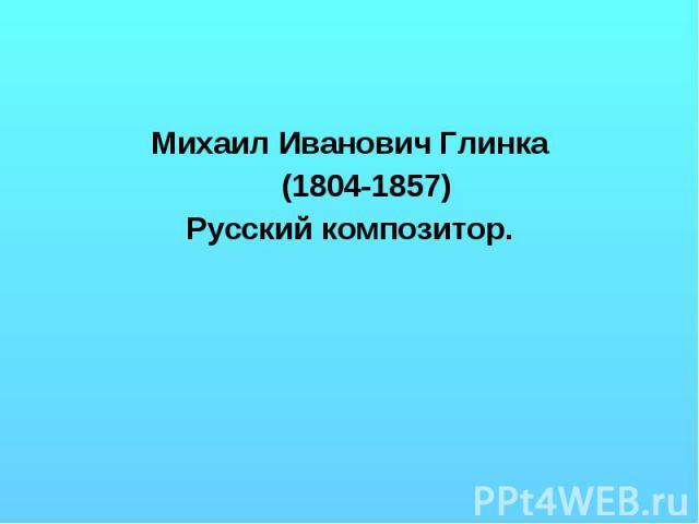 Михаил Иванович Глинка (1804-1857) Русский композитор.